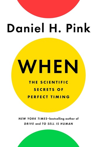 When, The Scientific Secrets of Perfect Timing by Daniel Pink