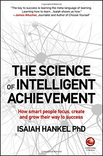 The Science of Intelligent Achievement: How Smart People Focus, Create and Grow Their Way to Success by Isaiah Hankel