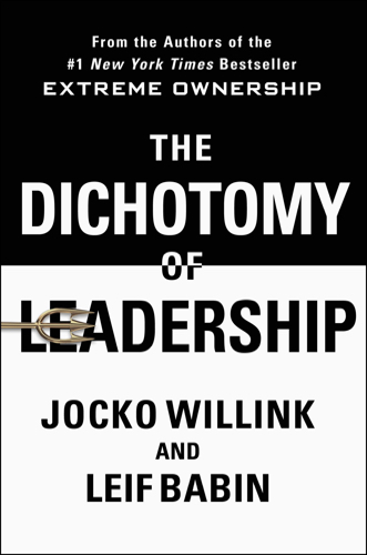The Dichotomy of Leadership: Balancing the Challenges of Extreme Ownership to Lead and Win by Jocko Willink and Leif Babin