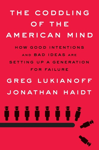 The Coddling of the American Mind: How Good Intentions and Bad Ideas Are Setting Up a Generation for Failure by Greg Lukianoff and Jonathan Haidt