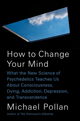 How to Change Your Mind: What the New Science of Psychedelics Teaches Us About Consciousness, Dying, Addiction, Depression, and Transcendence by Michael Pollan