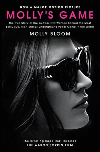 Molly's Game: The True Story of the 26-Year-Old Woman Behind the Most Exclusive, High-Stakes Underground Poker Game in the World by Molly Bloom