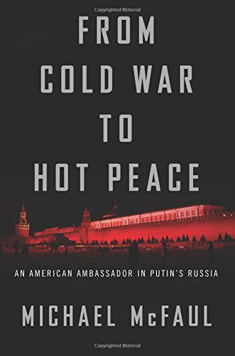 From Cold War to Hot Peace: An American Ambassador in Putin's Russia by Michael McFaul