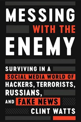 Messing with the Enemy: Surviving in a Social Media World of Hackers, Terrorists, Russians, and Fake News by Clint Watts