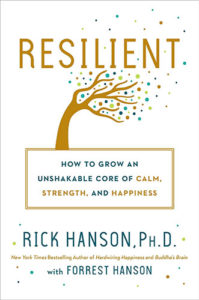 Resilient: How to Grow an Unshakable Core of Calm, Strength, and Happiness by Rick Hanson, PhD and Forrest Hanson