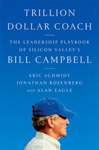 Trillion Dollar Coach: The Leadership Playbook of Silicon Valley's Bill Campbell by Eric Schmidt, Jonathan Rosenberg, and Alan Eagle