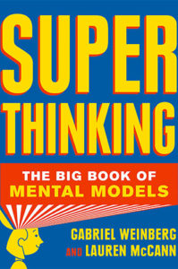 Super Thinking: The Big Book of Mental Models by Gabriel Weinberg and Lauren McCann