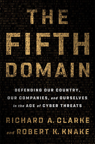 The Fifth Domain: Defending Our Country, Our Companies, and Ourselves in the Age of Cyber Threats by Richard A. Clarke and Robert K. Knake