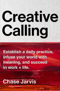 Creative Calling: Establish a Daily Practice, Infuse Your World with Meaning, and Succeed in Work + Life by Chase Jarvis