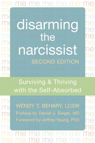 Disarming the Narcissist: Surviving and Thriving with the Self-Absorbed by Wendy Behary