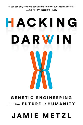 Hacking Darwin: Genetic Engineering and the Future of Humanity by Jamie Metzl