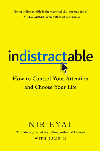 Indistractable: How to Control Your Attention and Choose Your Life by Nir Eyal with Julie Li