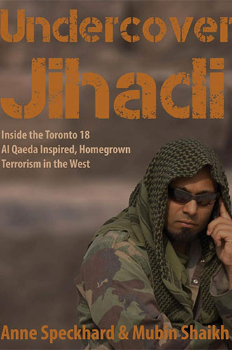 Undercover Jihadi: Inside the Toronto 18 -- Al Qaeda Inspired, Homegrown Terrorism in the West by Anne Speckhard and Mubin Shaikh