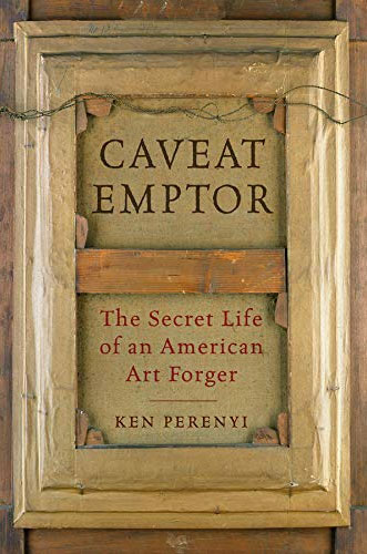 Caveat Emptor: The Secret Life of an American Art Forger by Ken Perenyi