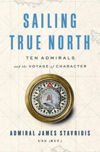 Sailing True North: Ten Admirals and the Voyage of Character by Admiral James Stavridis