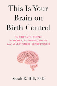 This Is Your Brain on Birth Control: The Surprising Science of Women, Hormones, and the Law of Unintended Consequences by Sarah E. Hill, PhD