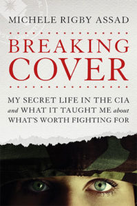 Breaking Cover: My Secret Life in the CIA and What It Taught Me about What's Worth Fighting For by Michele Rigby Assad