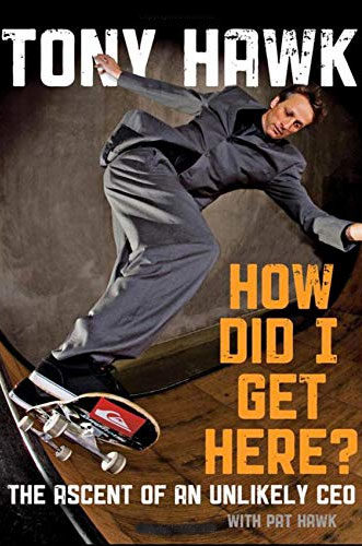 How Did I Get Here?: The Ascent of an Unlikely CEO by Tony Hawk and Pat Hawk