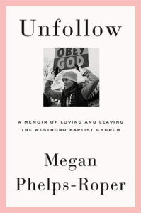 Unfollow: A Memoir of Loving and Leaving the Westboro Baptist Church by Megan Phelps-Roper