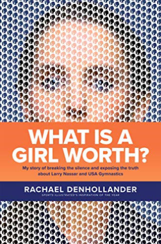 What Is a Girl Worth?: My Story of Breaking the Silence and Exposing the Truth about Larry Nassar and USA Gymnastics by Rachael Denhollander