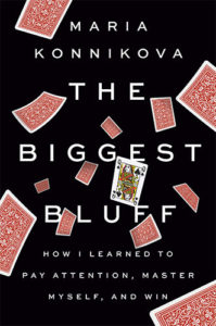 The Biggest Bluff: How I Learned to Pay Attention, Master Myself, and Win by Maria Konnikova
