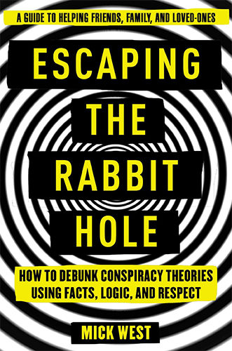 Escaping the Rabbit Hole: How to Debunk Conspiracy Theories Using Facts, Logic, and Respect by Mick West