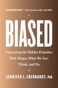 Biased: Uncovering the Hidden Prejudice That Shapes What We See, Think, and Do by Jennifer L. Eberhardt, PhD
