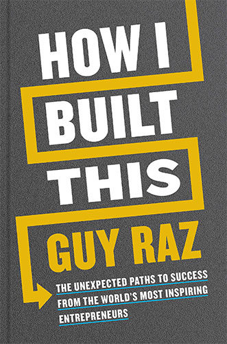 How I Built This: The Unexpected Paths to Success from the World's Most Inspiring Entrepreneurs by Guy Raz