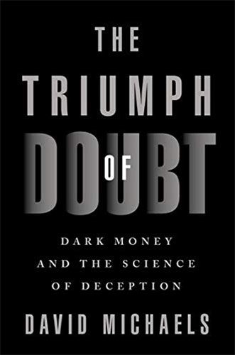 The Triumph of Doubt: Dark Money and the Science of Deception by David Michaels