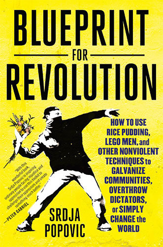 Blueprint for Revolution: How to Use Rice Pudding, Lego Men, and Other Nonviolent Techniques to Galvanize Communities, Overthrow Dictators, or Simply Change the World by Srdja Popovic and Matthew Miller