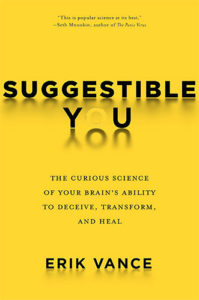 Suggestible You: The Curious Science of Your Brain's Ability to Deceive, Transform, and Heal by Erik Vance