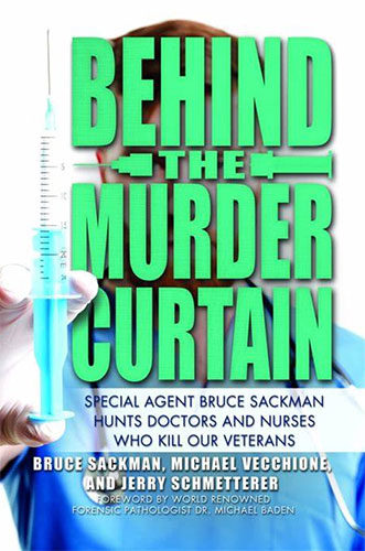 Behind the Murder Curtain: Special Agent Bruce Sackman Hunts Doctors and Nurses Who Kill Our Veterans by Bruce Sackman, Michael Vecchione, and Jerry Schmetterer