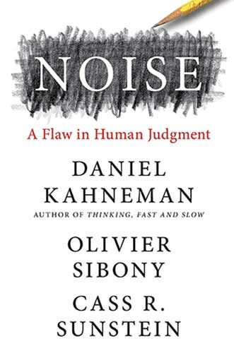 Noise: A Flaw in Human Judgment by Daniel Kahneman, Olivier Sibony, and Cass R. Sunstein