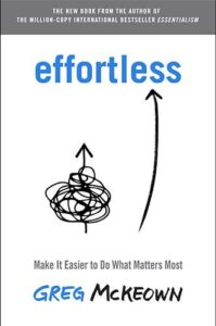 Effortless: Make It Easier to Do What Matters Most by Greg McKeown