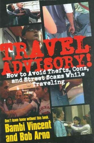 Travel Advisory: How to Avoid Thefts, Cons, and Street Scams While Traveling by Bambi Vincent and Bob Arno